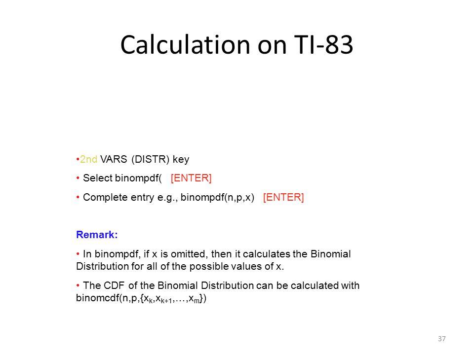 Calculation on TI-83 2nd VARS (DISTR) key Select binompdf( [ENTER]